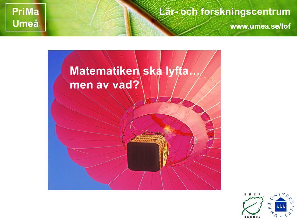 Lär- och forskningscentrum www.umea.se/lof PriMa Umeå Matematiken ska lyfta… men av vad?