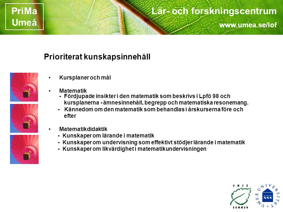 Lär- och forskningscentrum www.umea.se/lof PriMa Umeå Prioriterat kunskapsinnehåll •Kursplaner och mål •Matematik - Fördjupade insikter i den matematik som beskrivs i Lpfö 98 och kursplanerna - ämnesinnehåll, begrepp och matematiska resonemang.