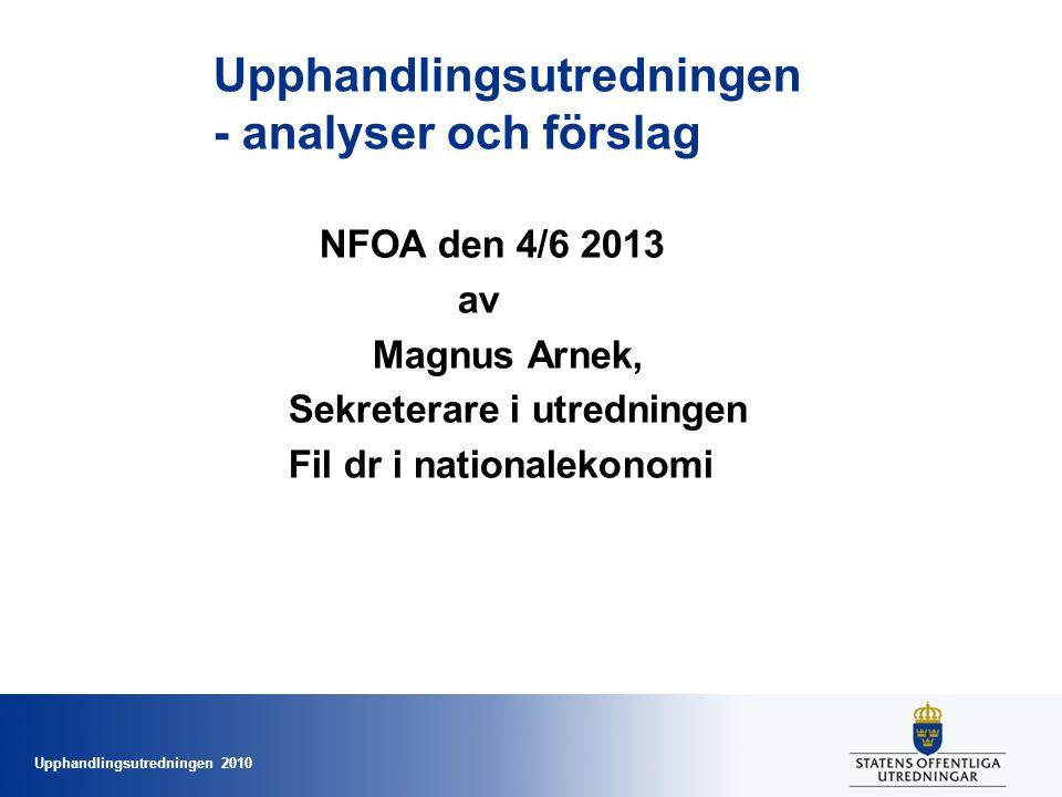 Upphandlingsutredningen 2010 Upphandlingsutredningen - analyser och förslag NFOA den 4/6 2013 av Magnus Arnek, Sekreterare i utredningen Fil dr i nati