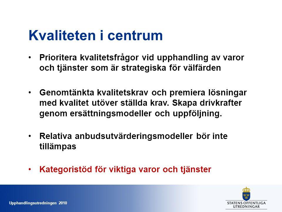 Upphandlingsutredningen 2010 Kvaliteten i centrum •Prioritera kvalitetsfrågor vid upphandling av varor och tjänster som är strategiska för välfärden •