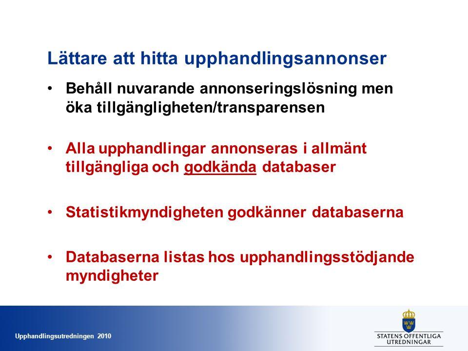 Upphandlingsutredningen 2010 Lättare att hitta upphandlingsannonser •Behåll nuvarande annonseringslösning men öka tillgängligheten/transparensen •Alla upphandlingar annonseras i allmänt tillgängliga och godkända databaser •Statistikmyndigheten godkänner databaserna •Databaserna listas hos upphandlingsstödjande myndigheter