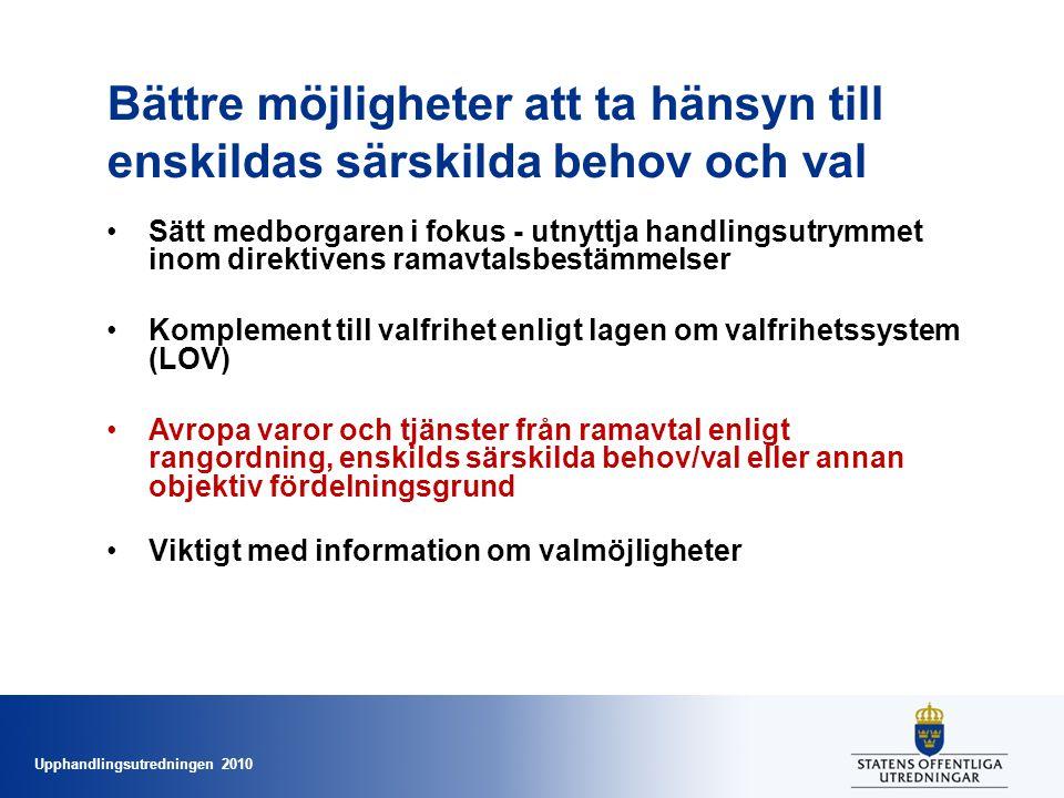 Upphandlingsutredningen 2010 Bättre möjligheter att ta hänsyn till enskildas särskilda behov och val •Sätt medborgaren i fokus - utnyttja handlingsutrymmet inom direktivens ramavtalsbestämmelser •Komplement till valfrihet enligt lagen om valfrihetssystem (LOV) •Avropa varor och tjänster från ramavtal enligt rangordning, enskilds särskilda behov/val eller annan objektiv fördelningsgrund •Viktigt med information om valmöjligheter