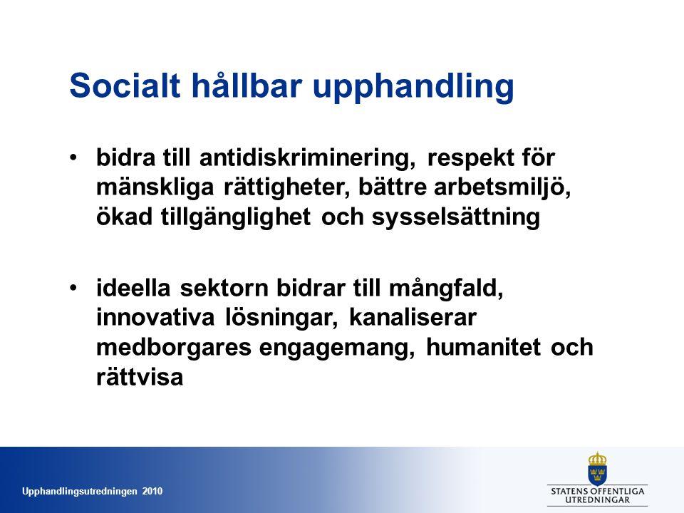Upphandlingsutredningen 2010 Socialt hållbar upphandling •bidra till antidiskriminering, respekt för mänskliga rättigheter, bättre arbetsmiljö, ökad tillgänglighet och sysselsättning •ideella sektorn bidrar till mångfald, innovativa lösningar, kanaliserar medborgares engagemang, humanitet och rättvisa