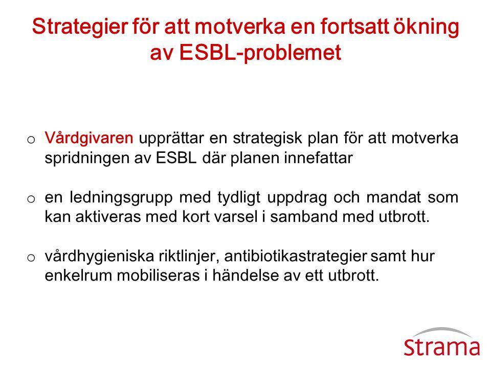 Strategier för att motverka en fortsatt ökning av ESBL-problemet o Vårdgivaren upprättar en strategisk plan för att motverka spridningen av ESBL där p