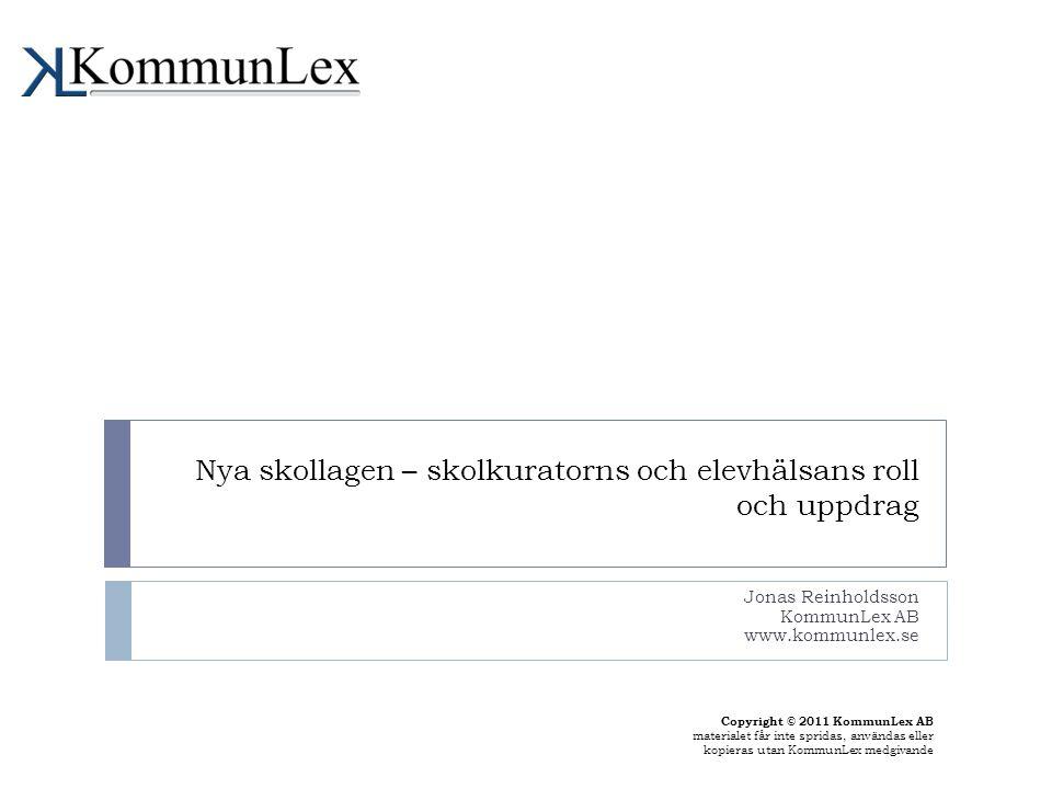 Nya skollagen – skolkuratorns och elevhälsans roll och uppdrag Jonas Reinholdsson KommunLex AB www.kommunlex.se Copyright © 2011 KommunLex AB material