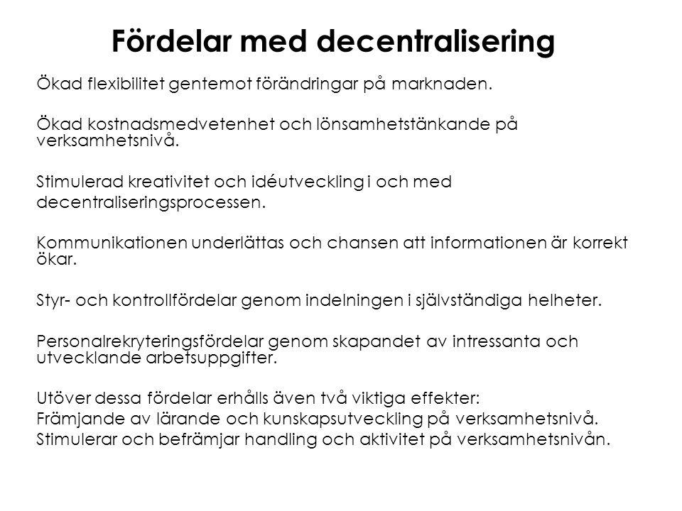 Fördelar med decentralisering Ökad flexibilitet gentemot förändringar på marknaden. Ökad kostnadsmedvetenhet och lönsamhetstänkande på verksamhetsnivå