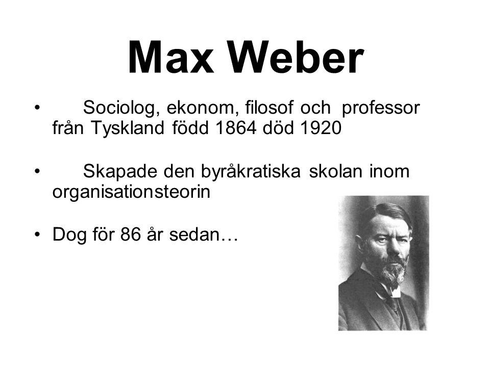 Max Weber •Sociolog, ekonom, filosof och professor från Tyskland född 1864 död 1920 •Skapade den byråkratiska skolan inom organisationsteorin •Dog för