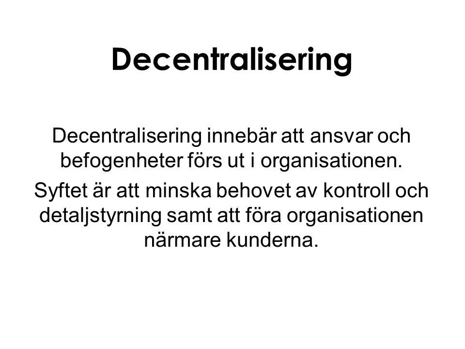 Decentralisering Decentralisering innebär att ansvar och befogenheter förs ut i organisationen. Syftet är att minska behovet av kontroll och detaljsty