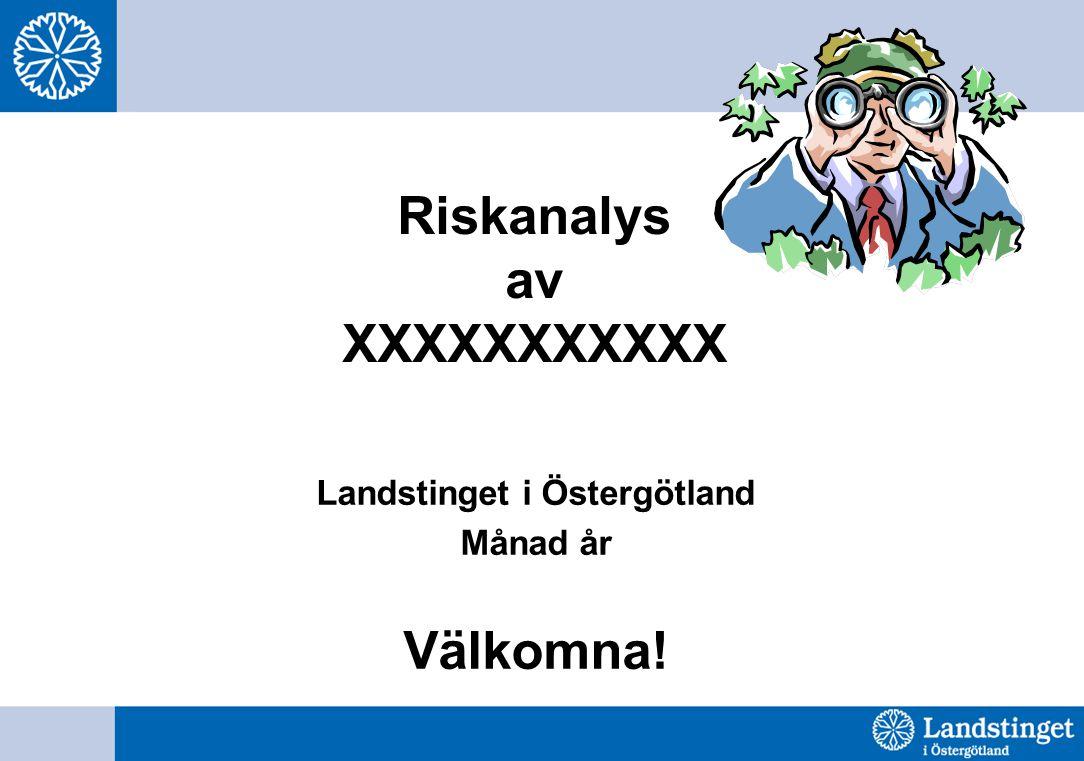 Riskanalys av XXXXXXXXXXX Landstinget i Östergötland Månad år Välkomna!