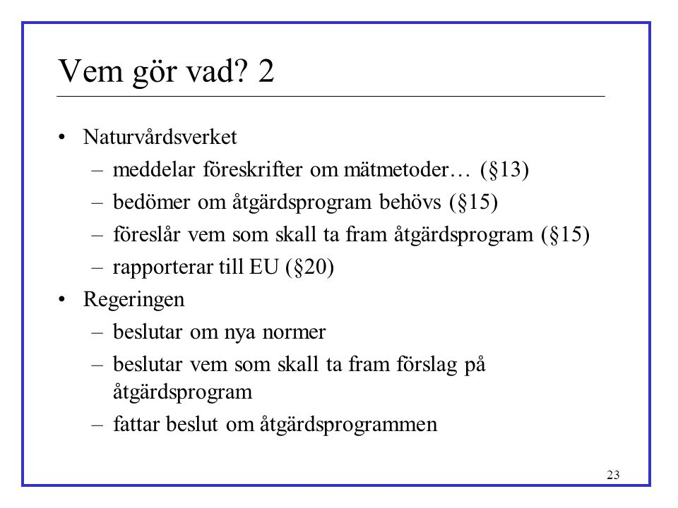 23 •Naturvårdsverket –meddelar föreskrifter om mätmetoder… (§13) –bedömer om åtgärdsprogram behövs (§15) –föreslår vem som skall ta fram åtgärdsprogra