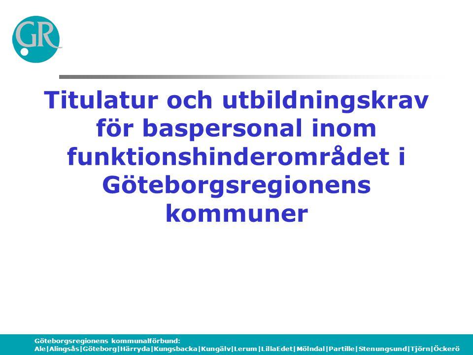 Göteborgsregionens kommunalförbund: Ale|Alingsås|Göteborg|Härryda|Kungsbacka|Kungälv|Lerum|LillaEdet|Mölndal|Partille|Stenungsund|Tjörn|Öckerö Titulatur och utbildningskrav för baspersonal inom funktionshinderområdet i Göteborgsregionens kommuner