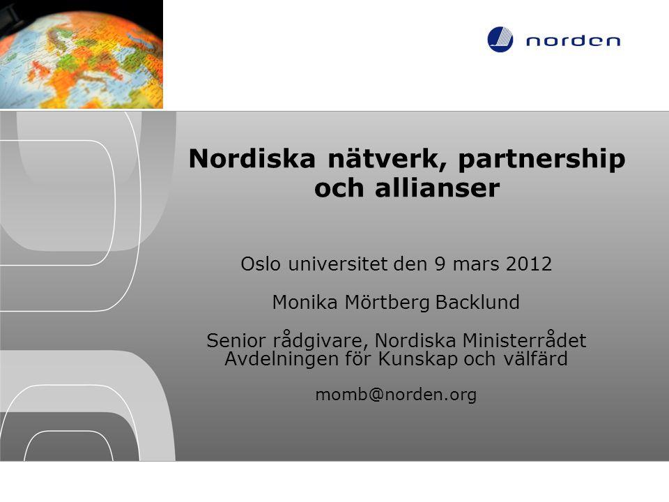 Nordiska nätverk, partnership och allianser Oslo universitet den 9 mars 2012 Monika Mörtberg Backlund Senior rådgivare, Nordiska Ministerrådet Avdelni