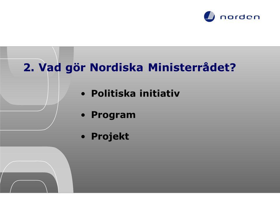 2. Vad gör Nordiska Ministerrådet? •Politiska initiativ •Program •Projekt