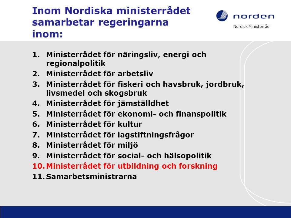 Nordisk Ministerråd Inom Nordiska ministerrådet samarbetar regeringarna inom: 1.Ministerrådet för näringsliv, energi och regionalpolitik 2.Ministerråd