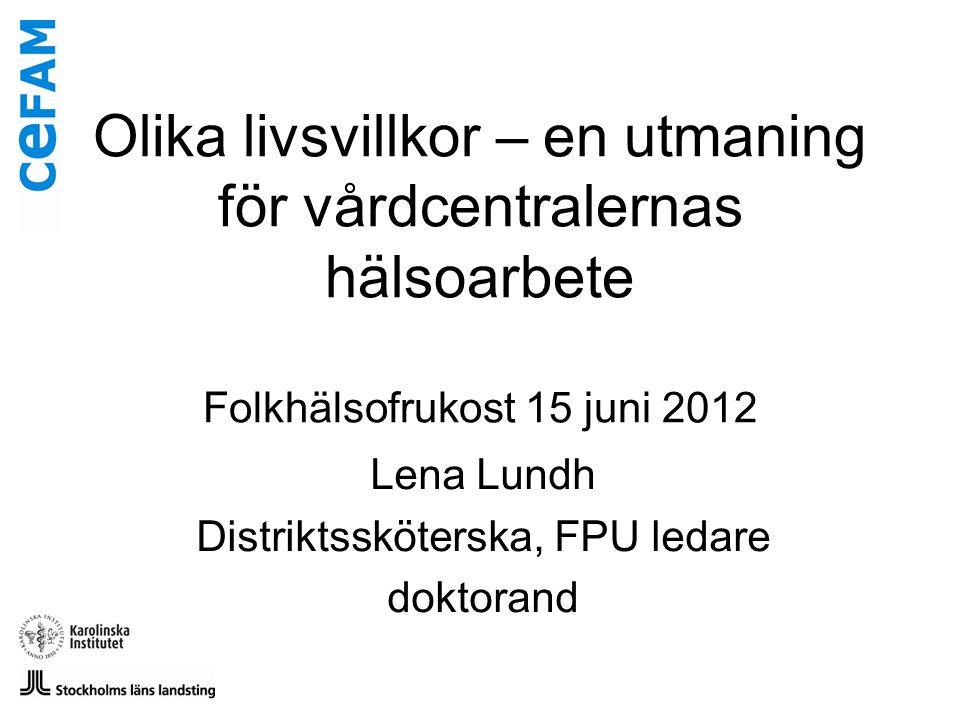 Olika livsvillkor – en utmaning för vårdcentralernas hälsoarbete Folkhälsofrukost 15 juni 2012 Lena Lundh Distriktssköterska, FPU ledare doktorand