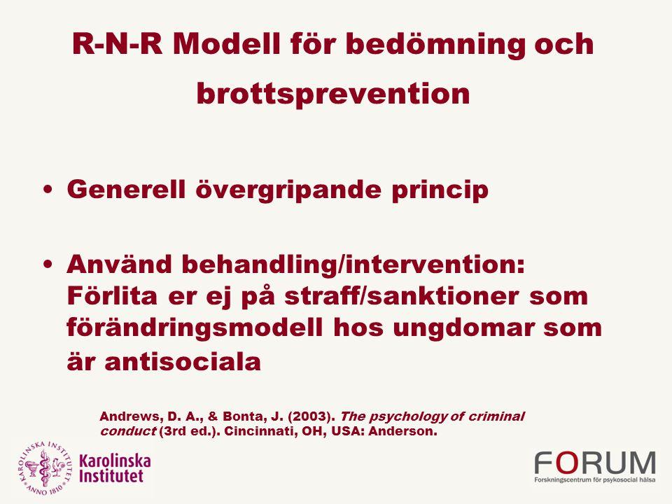 R-N-R Modell för bedömning och brottsprevention •Generell övergripande princip •Använd behandling/intervention: Förlita er ej på straff/sanktioner som förändringsmodell hos ungdomar som är antisociala Andrews, D.