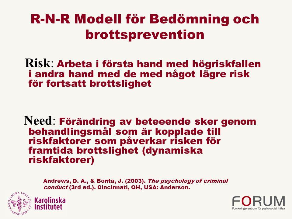 R-N-R Modell för Bedömning och brottsprevention Risk: Arbeta i första hand med högriskfallen i andra hand med de med något lägre risk för fortsatt brottslighet Need: Förändring av beteeende sker genom behandlingsmål som är kopplade till riskfaktorer som påverkar risken för framtida brottslighet (dynamiska riskfaktorer) Andrews, D.