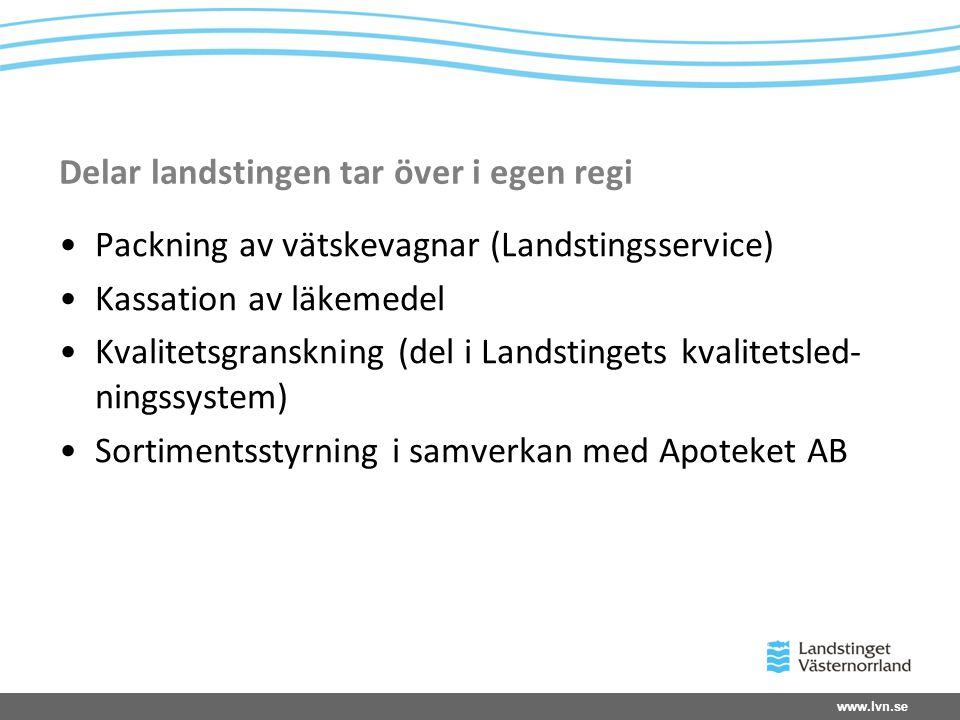 www.lvn.se Delar landstingen tar över i egen regi •Packning av vätskevagnar (Landstingsservice) •Kassation av läkemedel •Kvalitetsgranskning (del i La