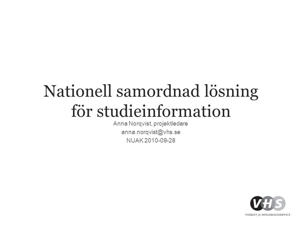 Nationell samordnad lösning för studieinformation Anna Norqvist, projektledare anna.norqvist@vhs.se NUAK 2010-09-28