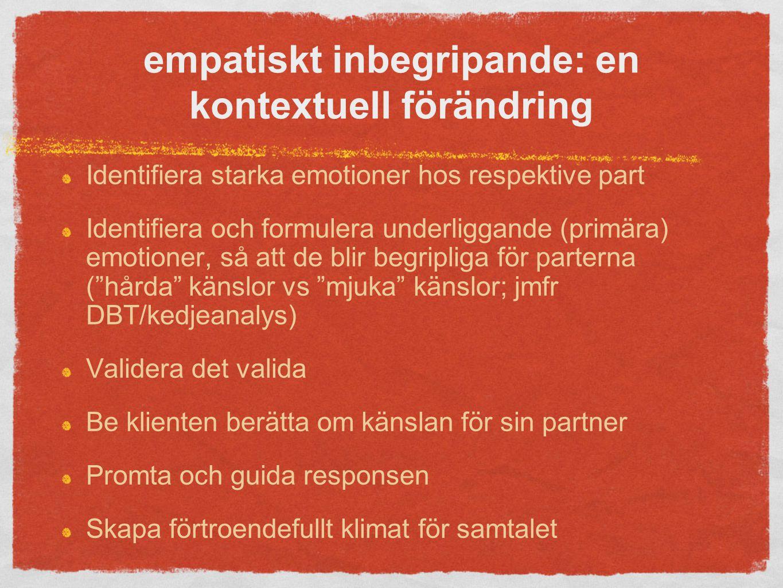 empatiskt inbegripande: en kontextuell förändring Identifiera starka emotioner hos respektive part Identifiera och formulera underliggande (primära) emotioner, så att de blir begripliga för parterna ( hårda känslor vs mjuka känslor; jmfr DBT/kedjeanalys) Validera det valida Be klienten berätta om känslan för sin partner Promta och guida responsen Skapa förtroendefullt klimat för samtalet