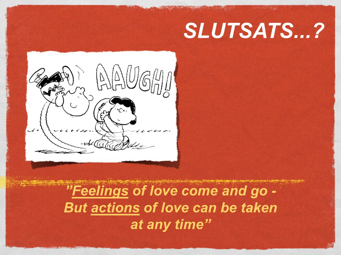 Feelings of love come and go - But actions of love can be taken at any time SLUTSATS...?