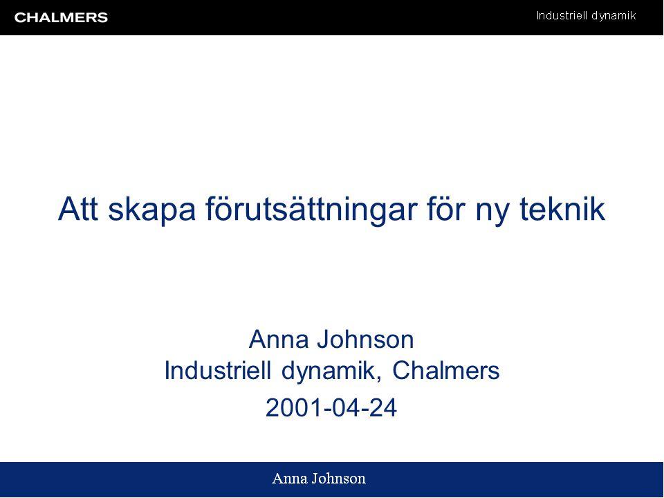 Att skapa förutsättningar för ny teknik Anna Johnson Industriell dynamik, Chalmers 2001-04-24