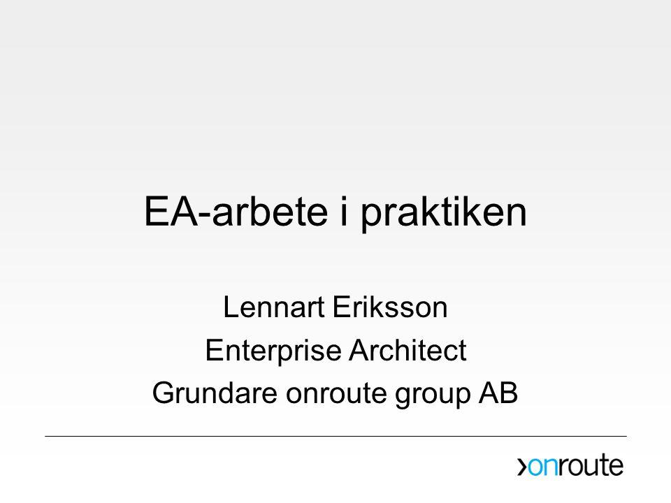 EA-arbete i praktiken Lennart Eriksson Enterprise Architect Grundare onroute group AB