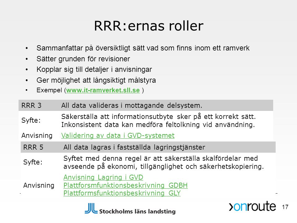 RRR:ernas roller •Sammanfattar på översiktligt sätt vad som finns inom ett ramverk •Sätter grunden för revisioner •Kopplar sig till detaljer i anvisningar •Ger möjlighet att långsiktigt målstyra •Exempel (www.it-ramverket.sll.se )www.it-ramverket.sll.se RRR 3All data valideras i mottagande delsystem.