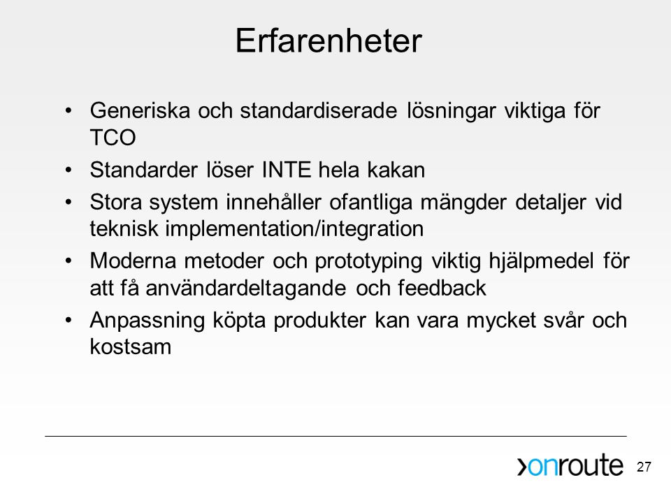 27 Erfarenheter •Generiska och standardiserade lösningar viktiga för TCO •Standarder löser INTE hela kakan •Stora system innehåller ofantliga mängder