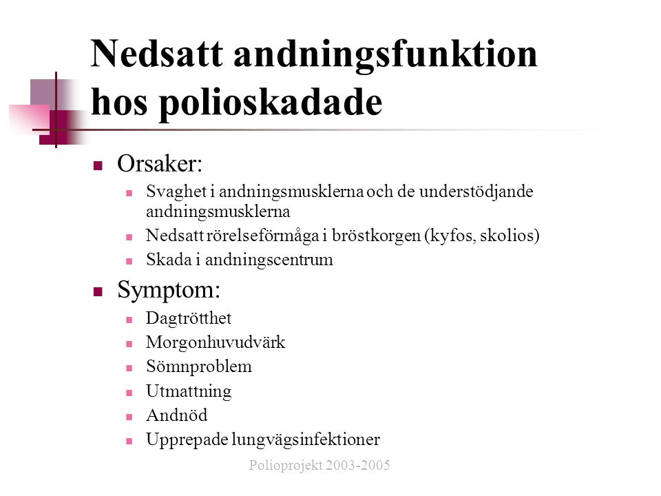 Nedsatt andningsfunktion hos polioskadade  Orsaker:  Svaghet i andningsmusklerna och de understödjande andningsmusklerna  Nedsatt rörelseförmåga i bröstkorgen (kyfos, skolios)  Skada i andningscentrum  Symptom:  Dagtrötthet  Morgonhuvudvärk  Sömnproblem  Utmattning  Andnöd  Upprepade lungvägsinfektioner Polioprojekt 2003-2005