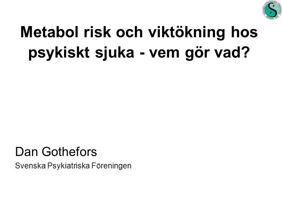 Sammanfattning •Metabol störning vanlig •Ofta odiagnosticerad och obehandlad •Risk organskador, tidig död •Antipsykotika ökar risk •Muntlig hänvisning till somatisk vårdgivare otillräcklig •Psykiatrin bör ansvara för att förebygga - screena - fungerande samarbetsformer