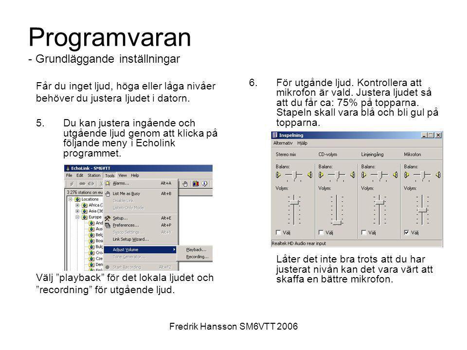 Fredrik Hansson SM6VTT 2006 Programvaran - Grundläggande inställningar Får du inget ljud, höga eller låga nivåer behöver du justera ljudet i datorn. 5