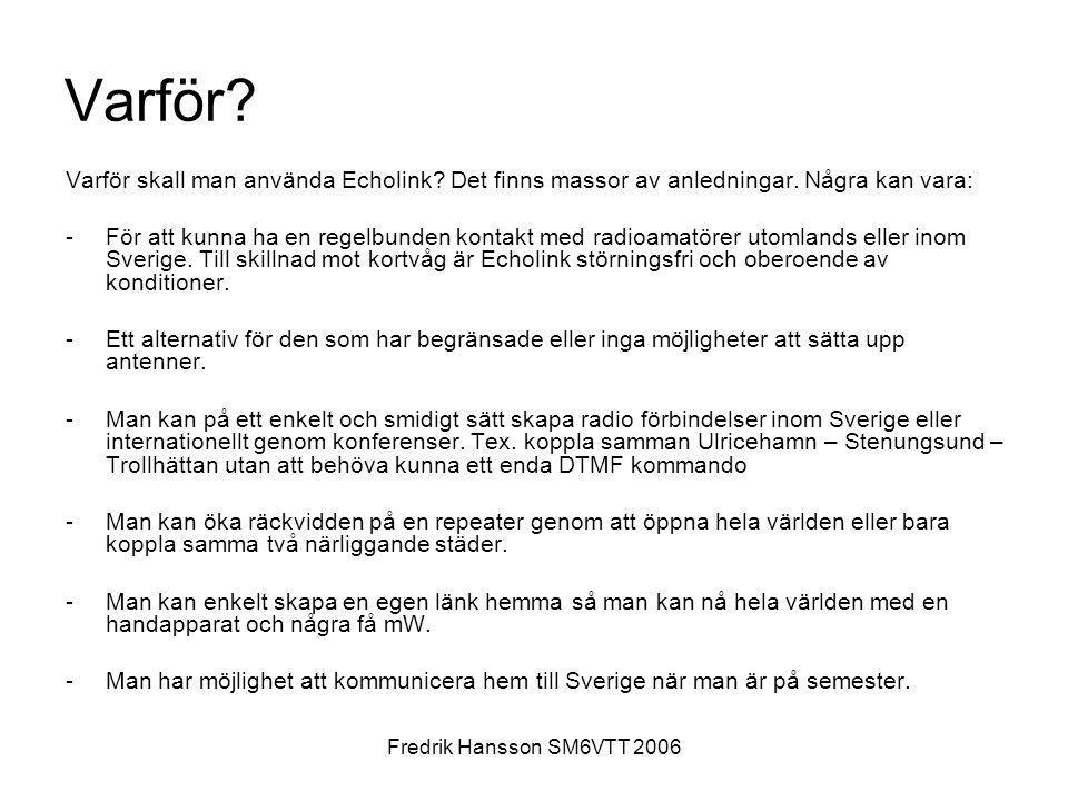Fredrik Hansson SM6VTT 2006 Varför? Varför skall man använda Echolink? Det finns massor av anledningar. Några kan vara: -För att kunna ha en regelbund