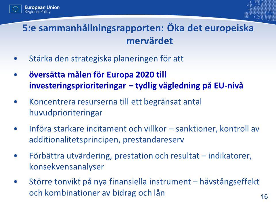 16 5:e sammanhållningsrapporten: Öka det europeiska mervärdet •Stärka den strategiska planeringen för att •översätta målen för Europa 2020 till invest