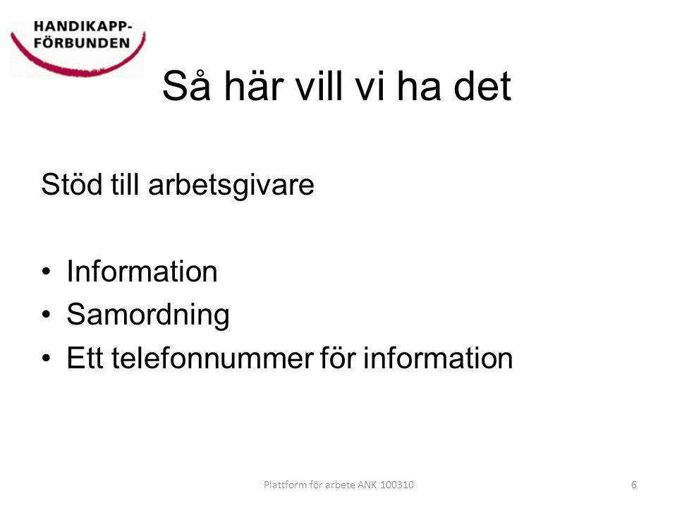 Så här vill vi ha det Stöd till arbetsgivare •Information •Samordning •Ett telefonnummer för information 6Plattform för arbete ANK 100310
