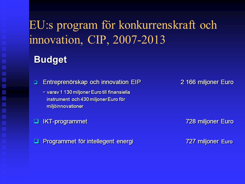 EU:s program för konkurrenskraft och innovation, CIP, 2007-2013 Budget  Entreprenörskap och innovation EIP2 166 miljoner Euro - varav 1 130 miljoner Euro till finansiella instrument och 430 miljoner Euro för instrument och 430 miljoner Euro för miljöinnovationer miljöinnovationer  IKT-programmet 728 miljoner Euro  Programmet för intellegent energi 727 miljoner Euro