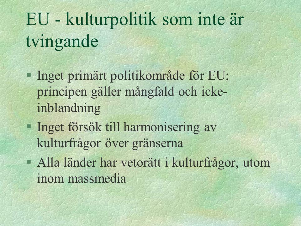EU - kulturpolitik som inte är tvingande §Inget primärt politikområde för EU; principen gäller mångfald och icke- inblandning §Inget försök till harmonisering av kulturfrågor över gränserna §Alla länder har vetorätt i kulturfrågor, utom inom massmedia