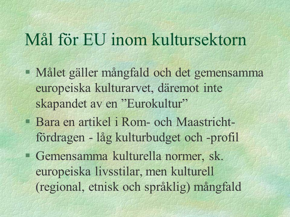 Mål för EU inom kultursektorn §Målet gäller mångfald och det gemensamma europeiska kulturarvet, däremot inte skapandet av en Eurokultur §Bara en artikel i Rom- och Maastricht- fördragen - låg kulturbudget och -profil §Gemensamma kulturella normer, sk.