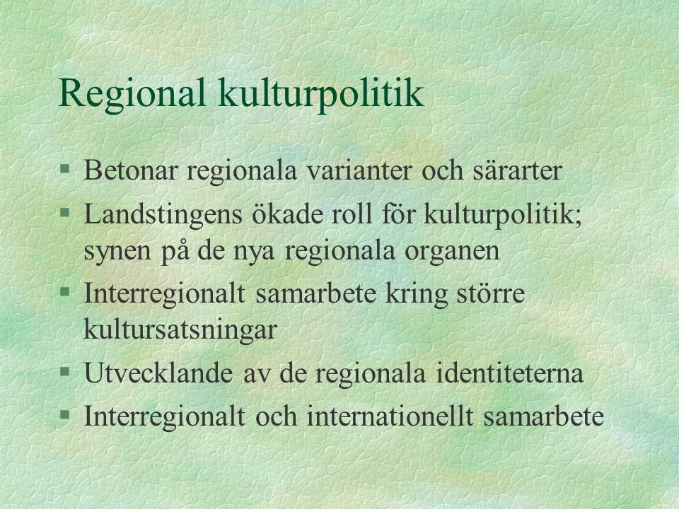 Regional kulturpolitik §Betonar regionala varianter och särarter §Landstingens ökade roll för kulturpolitik; synen på de nya regionala organen §Interregionalt samarbete kring större kultursatsningar §Utvecklande av de regionala identiteterna §Interregionalt och internationellt samarbete