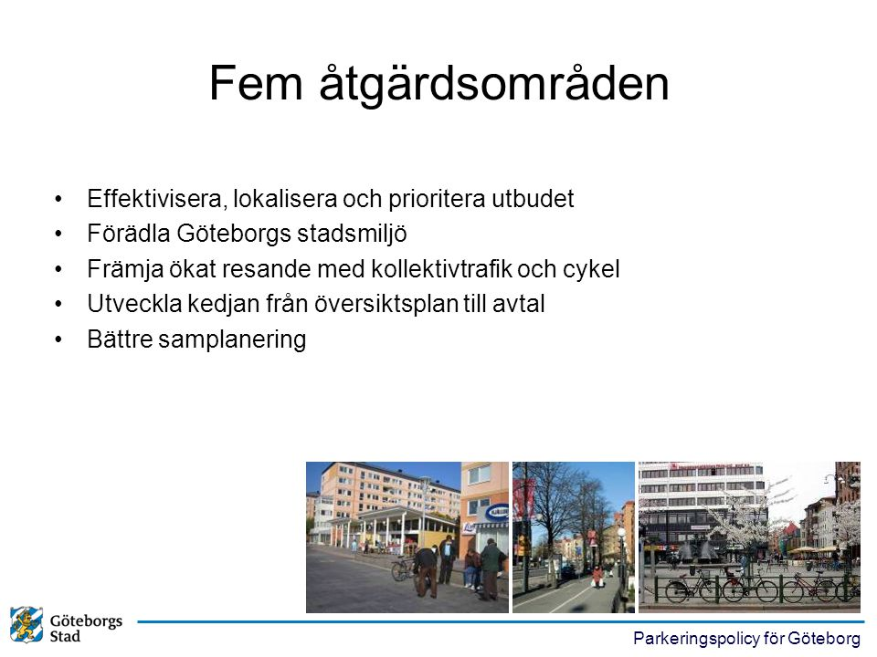 Parkeringspolicy för Göteborg Fem åtgärdsområden •Effektivisera, lokalisera och prioritera utbudet •Förädla Göteborgs stadsmiljö •Främja ökat resande