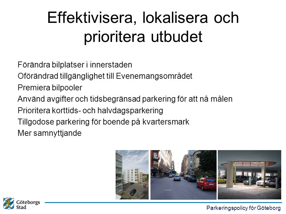 Parkeringspolicy för Göteborg Effektivisera, lokalisera och prioritera utbudet Förändra bilplatser i innerstaden Oförändrad tillgänglighet till Evenem