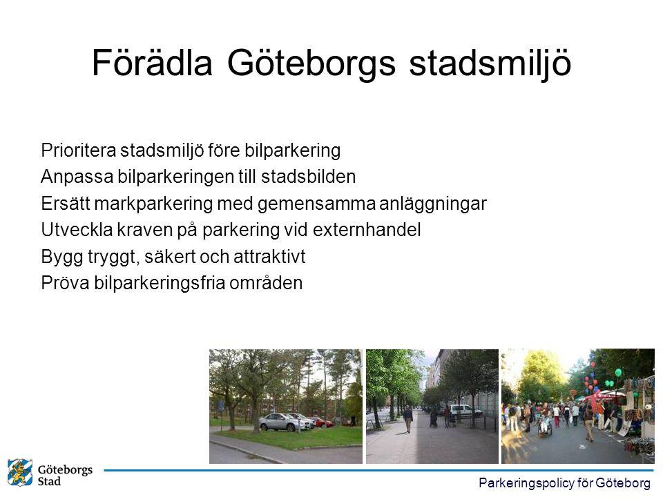 Parkeringspolicy för Göteborg Förädla Göteborgs stadsmiljö Prioritera stadsmiljö före bilparkering Anpassa bilparkeringen till stadsbilden Ersätt mark