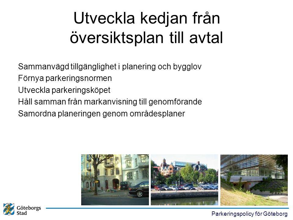 Parkeringspolicy för Göteborg Utveckla kedjan från översiktsplan till avtal Sammanvägd tillgänglighet i planering och bygglov Förnya parkeringsnormen