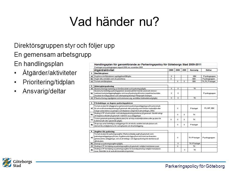 Parkeringspolicy för Göteborg Vad händer nu? Direktörsgruppen styr och följer upp En gemensam arbetsgrupp En handlingsplan •Åtgärder/aktiviteter •Prio