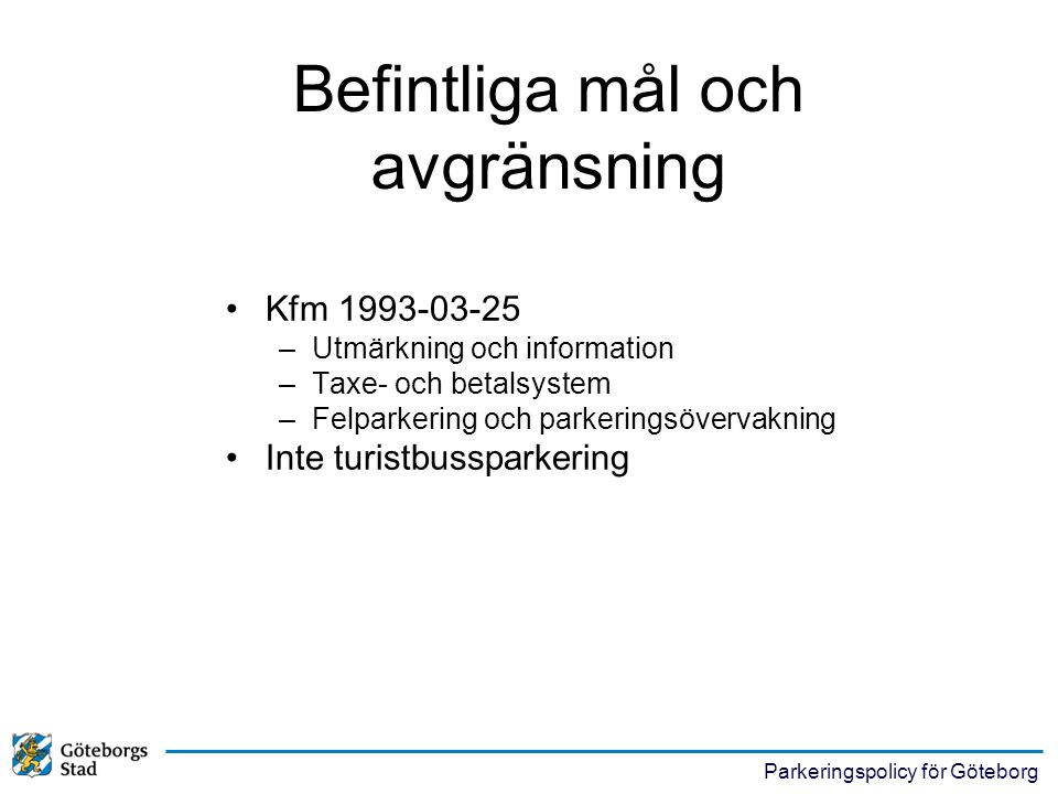 Parkeringspolicy för Göteborg •Kfm 1993-03-25 –Utmärkning och information –Taxe- och betalsystem –Felparkering och parkeringsövervakning •Inte turistb
