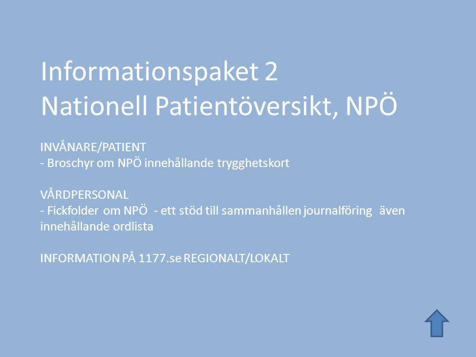 Informationspaket 2 Nationell Patientöversikt, NPÖ INVÅNARE/PATIENT - Broschyr om NPÖ innehållande trygghetskort VÅRDPERSONAL - Fickfolder om NPÖ - ett stöd till sammanhållen journalföring även innehållande ordlista INFORMATION PÅ 1177.se REGIONALT/LOKALT