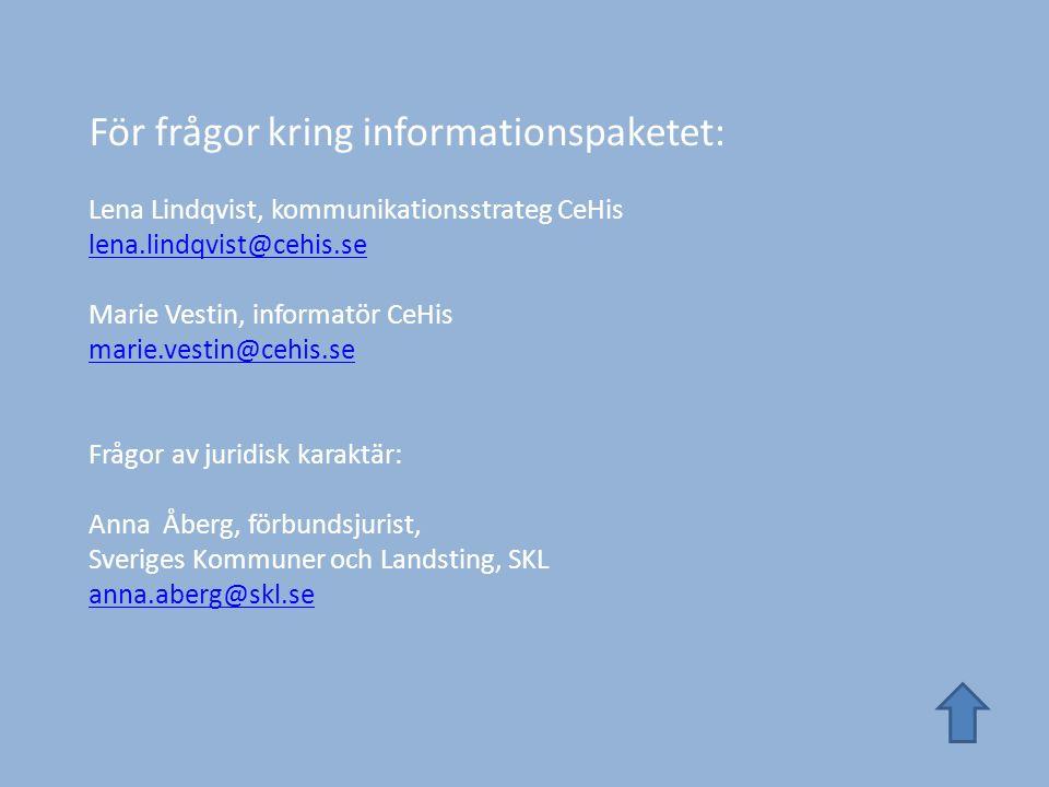 För frågor kring informationspaketet: Lena Lindqvist, kommunikationsstrateg CeHis lena.lindqvist@cehis.se Marie Vestin, informatör CeHis marie.vestin@cehis.se Frågor av juridisk karaktär: Anna Åberg, förbundsjurist, Sveriges Kommuner och Landsting, SKL anna.aberg@skl.se lena.lindqvist@cehis.se marie.vestin@cehis.se anna.aberg@skl.se