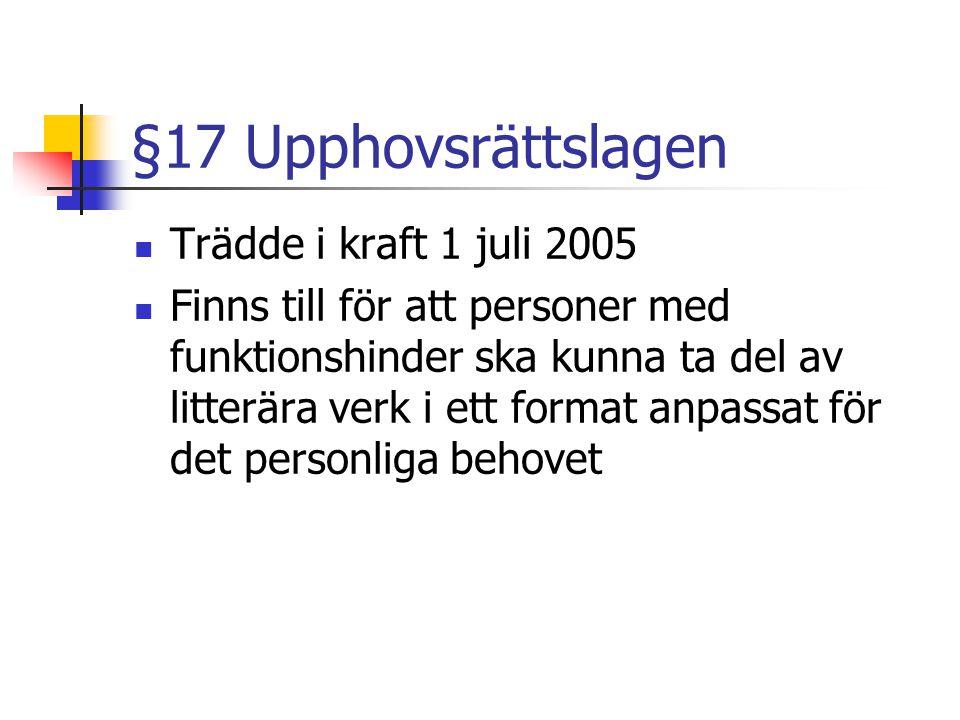 §17 Upphovsrättslagen  Trädde i kraft 1 juli 2005  Finns till för att personer med funktionshinder ska kunna ta del av litterära verk i ett format a