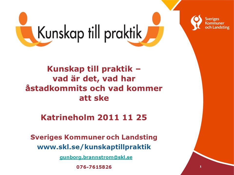 1 Kunskap till praktik – vad är det, vad har åstadkommits och vad kommer att ske Katrineholm 2011 11 25 Sveriges Kommuner och Landsting www.skl.se/kun