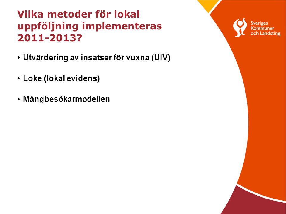Vilka metoder för lokal uppföljning implementeras 2011-2013? •Utvärdering av insatser för vuxna (UIV) •Loke (lokal evidens) •Mångbesökarmodellen